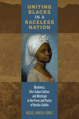 Uniting Blacks in a Raceless Nation: Blackness, Afro-Cuban Culture, and Mestizaje in the Prose and Poetry of Nicolas Guillen