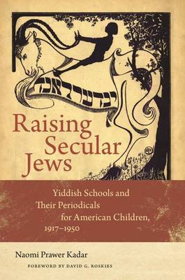 Raising Secular Jews - Yiddish Schools and Their Periodicals for American Children, 1917  1950