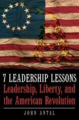 7 Leadership Lessons of the American Revolution: Leadership, Liberty, and the Struggle for Independence