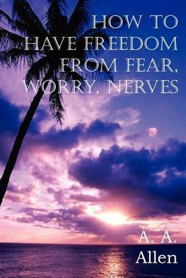 How to Have Freedom from Fear, Worry, Nerves