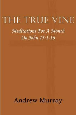 The True Vine; Meditations for a Month on John 15: 1-16