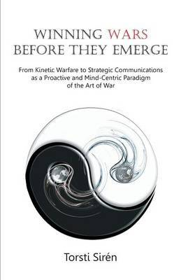 Winning Wars Before They Emerge: From Kinetic Warfare to Strategic Communications as a Proactive and Mind-Centric Paradigm of the Art of War