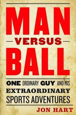 Man versus Ball: One Ordinary Guy Goes on Extraordinary Sports Adventures