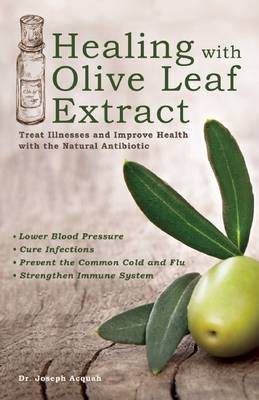 Healing with Olive Leaf Extract: Treat Illnesses and Improve Health with the Natural Antibiotic