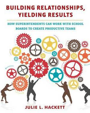 Building Relationships, Yielding Results: How Superintendents Can Work with School Boards to Create Productive Teams