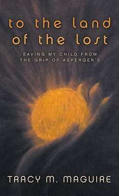 To the Land of the Lost: Saving My Child from the Grip of Asperger's