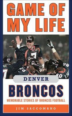 Game of My Life Denver Broncos: Memorable Stories of Broncos Football