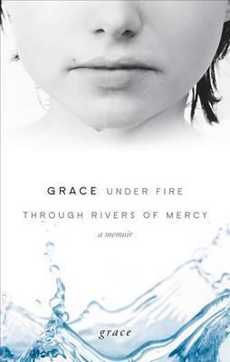 Grace Under Fire Through Rivers of Mercy: A Memoir