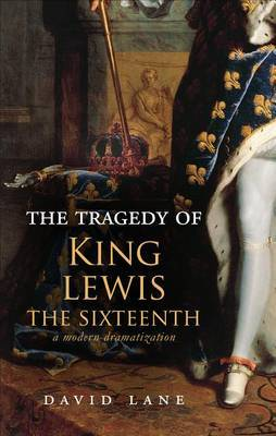 The Tragedy of King Lewis the Sixteenth: A Modern Dramatization
