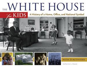 The White House for Kids: A History of a Home, Office, and National Symbol, with 21 Activities