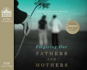 Forgiving Our Fathers and Mothers: Finding Freedom from Hurt & Hate