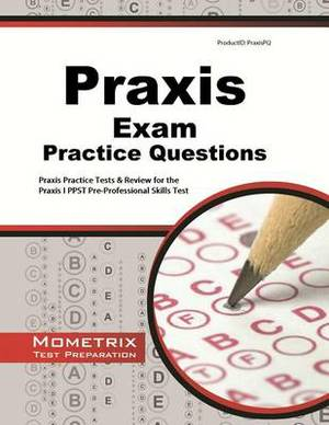 Praxis Exam Practice Questions: Praxis Practice Tests & Review for the Praxis I PPST Pre-Professional Skills Tests