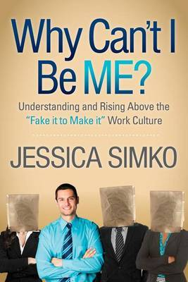 Why Can't I Be Me?: Understanding and Rising Above the 'Fake It to Make It' Work Culture