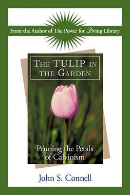 The Tulip in the Garden: Pruning the Petals of Calvinism