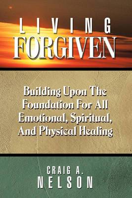 Living Forgiven: Building Upon the Foundation for All Emotional, Spiritual, and Physical Healing