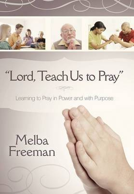 Lord, Teach Us to Pray: Learning to Pray in Power and with Purpose