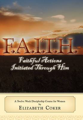 F.A.I.T.H. Faithful Actions Initiated Through Him: A Twelve Week Discipleship Course for Women