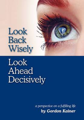 Look Back Wisely Look Ahead Decisively: A Perspective on a Fulfilling Life
