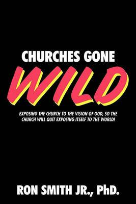 Churches Gone Wild: Exposing the Church to the Vision of God, So the Church Will Quit Exposing Itself to the World!