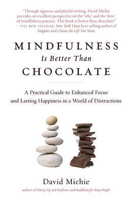 Mindfulness Is Better Than Chocolate: A Practical Guide to Enhanced Focus and Lasting Happiness in a World of Distractions