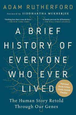 A Brief History of Everyone Who Ever Lived: The Human Story Retold Through Our Genes /]cadam Rutherford; Foreword by Siddhartha Mukherjee