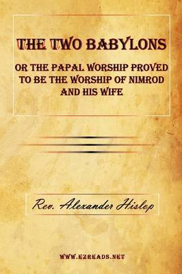 The Two Babylons or the Papal Worship Proved to Be the Worship of Nimrod and His Wife