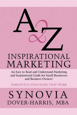 A 2 Z Inspirational Marketing: An Easy to Read and Understand Marketing and Inspirational Guide for Small Businesses and Business Owners!: Insightful Strategies That Work