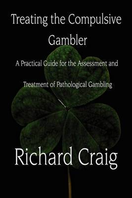 Treating the Compulsive Gambler: A Practical Guide for the Assessment and Treatment of Pathological Gambling