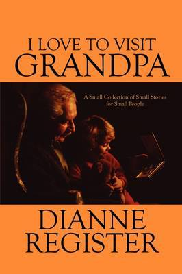 I Love to Visit Grandpa: A Small Collection of Small Stories for Small People