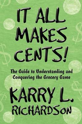 It All Makes Cents!: The Guide to Understanding and Conquering the Grocery Game