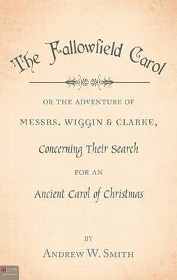 The Fallowfield Carol: Or the Adventure of Messrs. Wiggin & Clarke, Concerning Their Search for an Ancient Carol of Christmas