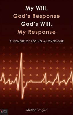 My Will, Gods Response Gods Will, My Response: A Memoir of Losing a Loved One