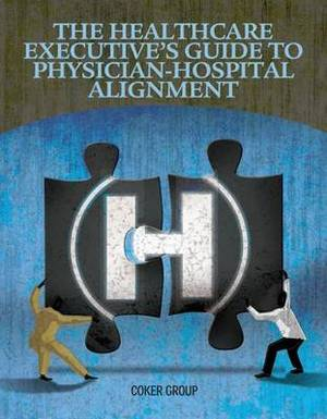 Healthcare Executive's Guide to Physican-Hospital Alignment