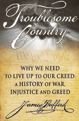 Troublesome Country: Why We Need to Live up to Our Creed: A History of War, Injustice and Greed