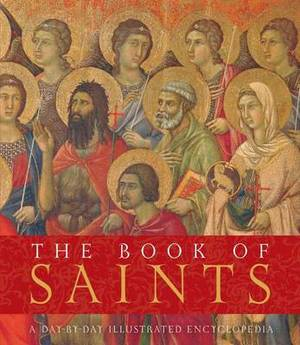The Book of Saints: A Day-By-Day Illustrated Encyclopedia