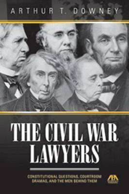 Civil War Lawyers: Constitutional Questions, Courtroom Dramas, and the Men Behind Them