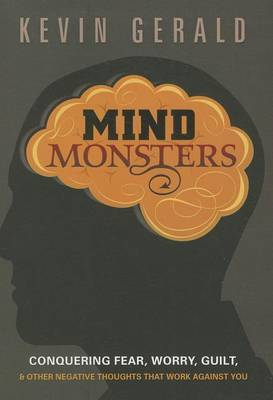 Mind Monsters: Conquering Fear, Worry, Guilt & Other Negative Thoughts That Work Against You