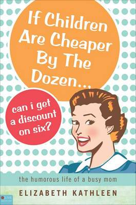 If Children Are Cheaper by the Dozen... Can I Get a Discount on Six?: The Humorous Life of a Busy Mom