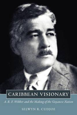Caribbean Visionary: A. R. F. Webber and the Making of the Guyanese Nation