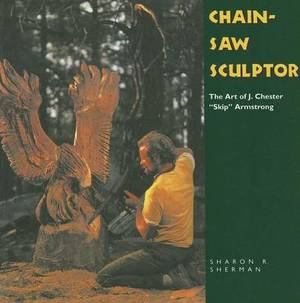 Chainsaw Sculptor: The Art of J. Chester  Skip  Armstrong