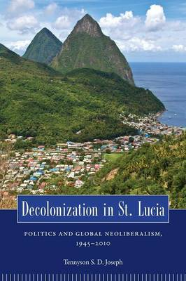 Decolonization in St. Lucia: Politics and Global Neoliberalism, 1945-2010