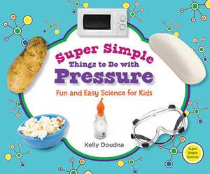 Super Simple Things to Do with Pressure: Fun and Easy Science for Kids