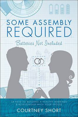 Some Assembly Required, Batteries Not Included: 14 Keys to Building a Healthy Marriage & Relationship with Your Spouse