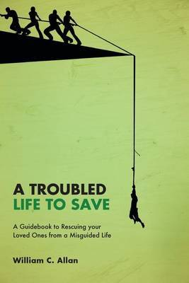 A Troubled Life to Save: A Guidebook to Rescuing Your Loved Ones from a Misguided Life