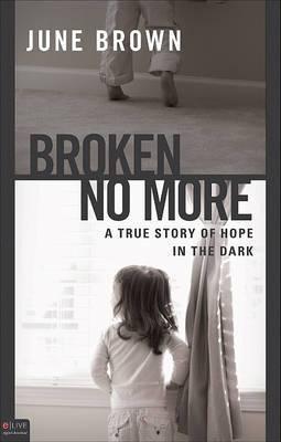 Broken No More: A True Story of Hope in the Dark