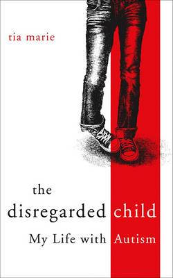 The Disregarded Child: My Life with Autism