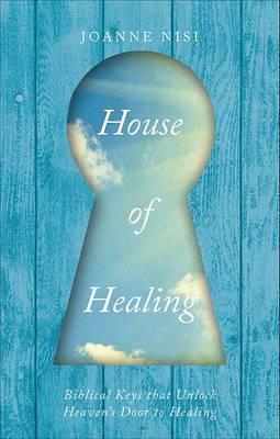 House of Healing: Biblical Keys That Unlock Heaven's Door to Healing