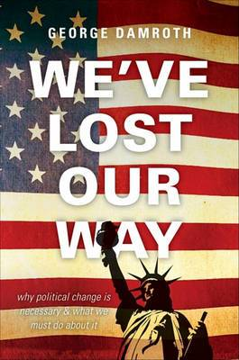 We've Lost Our Way: Why Political Change Is Necessary & What We Must Do about It
