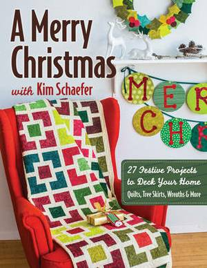 A Merry Christmas with Kim Schaefer: 27 Festive Projects to Deck Your Home: Quilts, Tree Skirts, Wreaths & More