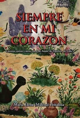 Siempre En Mi Corazon: Cuentos Cortos y Otras Cosas de Amor, de Espiritu, de Vida